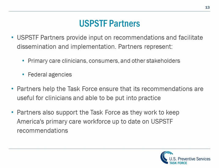 USPSTF Partners. USPSTF Partners provide input on recommendations and facilitate dissemination and implementation. Partners represent: Primary care clinicians, consumers, and other stakeholders, Federal agencies. Partners help the Task Force ensure that its recommendations are useful for clinicians and able to be put into practice. Partners also support the Task Force as they work to keep America's primary care workforce up to date on USPSTF recommendations.