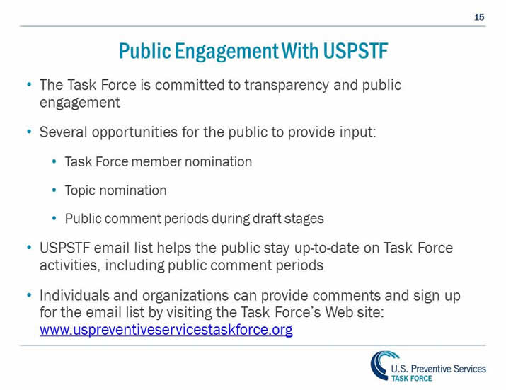 Public Engagement With USPSTF. The Task Force is committed to transparency and public engagement. Several opportunities for the public to provide input: Task Force member nomination, Topic nomination, Public comment periods during draft stages. USPSTF email list helps the public stay up-to-date on Task Force activities, including public comment periods. Individuals and organizations can provide comments and sign up for the email list by visiting the Task Force's Web site: www.uspreventiveservicestaskforce.org.