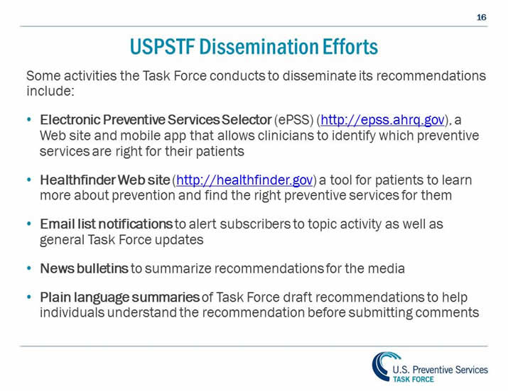 USPSTF Dissemination Efforts. Some activities the Task Force conducts to disseminate its recommendations include: Electronic Preventive Services Selector (ePSS) (http://epss.ahrq.gov), a Web site and mobile app that allows clinicians to identify which preventive services are right for their patients. Healthfinder Web site (http://healthfinder.gov) a tool for patients to learn more about prevention and find the right preventive services for them. Email list notifications to alert subscribers to topic activity as well as general Task Force updates. News bulletins to summarize recommendations for the media. Plain language summaries of Task Force draft recommendations to help individuals understand the recommendation before submitting comments.