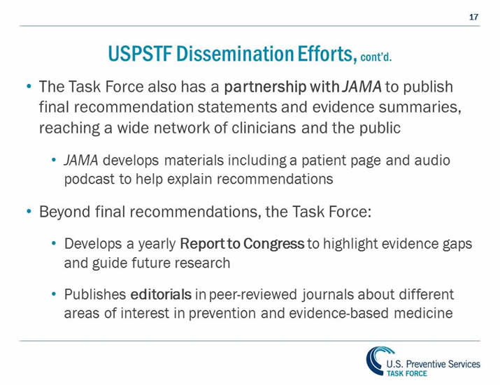 USPSTF Dissemination Efforts, continued. The Task Force also has a partnership with JAMA to publish final recommendation statements and evidence summaries, reaching a wide network of clinicians and the public. JAMA develops materials including a patient page and audio podcast to help explain recommendations. Beyond final recommendations, the Task Force: Develops a yearly Report to Congress to highlight evidence gaps and guide future research. Publishes editorials in peer-reviewed journals about different areas of interest in prevention and evidence-based medicine.