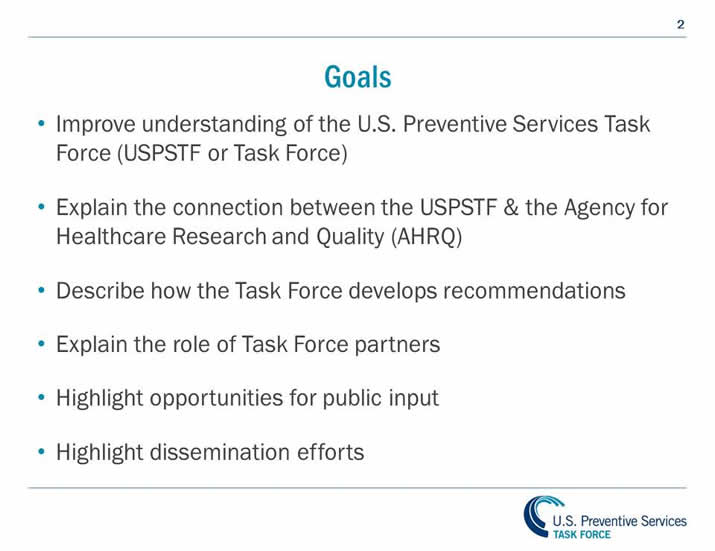 Goals: Improve understanding of the U.S. Preventive Services Task Force. (USPSTF or Task Force). Explain the connection between the USPSTF and the Agency for Healthcare Research and Quality (AHRQ). Describe how the Task Force develops recommendations. Highlight opportunities for public input. Highlight dissemination efforts.
