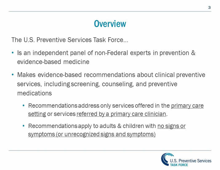 Overview: The U.S. Preventive Services Task Force... Makes recommendations on clinical preventive services to primary care clinicians. The USPSTF scope for clinical preventive services includes: screening tests, counseling, preventive medications. Recommendations address only services offered in the primary care setting or services referred by a primary care clinician. Recommendations apply to adults and children with no signs or symptoms (or unrecognized signs and symptoms).
