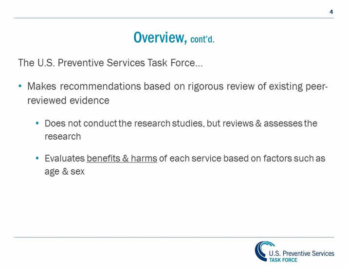 Overview, continued. The U.S. Preventive Services Task Force... Makes recommendations based on rigorous review of existing peer-reviewed evidence. Does not conduct the research studies, but reviews and assesses the research. Evaluates benefits and harms of each service based on factors such as age and sex. Is an independent panel of non-Federal experts in prevention & evidenced-based medicine.