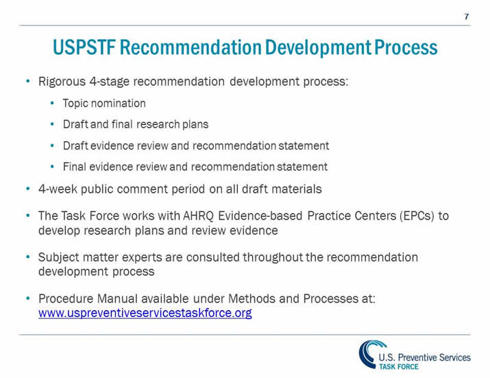 USPSTF Recommendation Development Process. Rigorous 4-stage recommendation development process: Topic nomination, Draft and final research plans, Draft evidence review and recommendation statement, Final evidence review and recommendation statements. 4-week public comment period on all drafts. Consult with subject matter experts. Procedure manual available under Methods and Processes at: http://www.uspreventiveservicestaskforce.org.